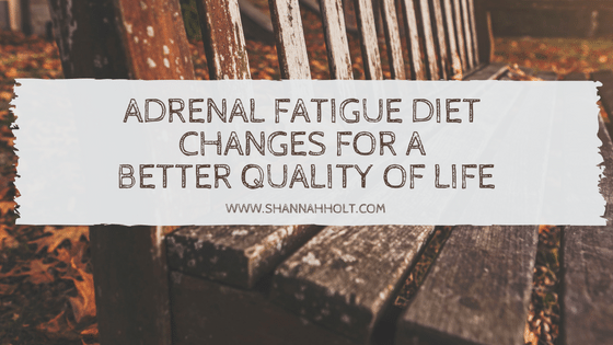 Adrenal fatigue diet changes for a better quality of life