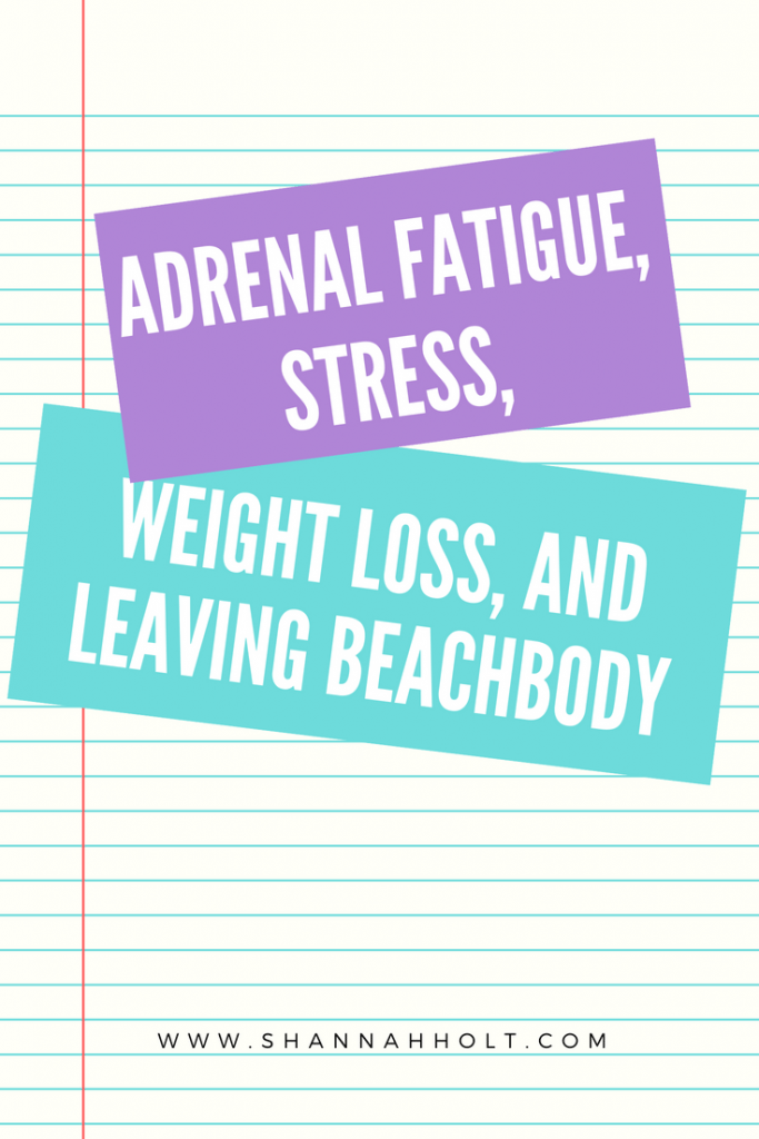 Struggling with Adrenal fatigue, stress, weight loss, and leaving Beachbody